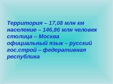 Территория – 17,08 млн км население – 146,86 млн человек столица – Москва офи...