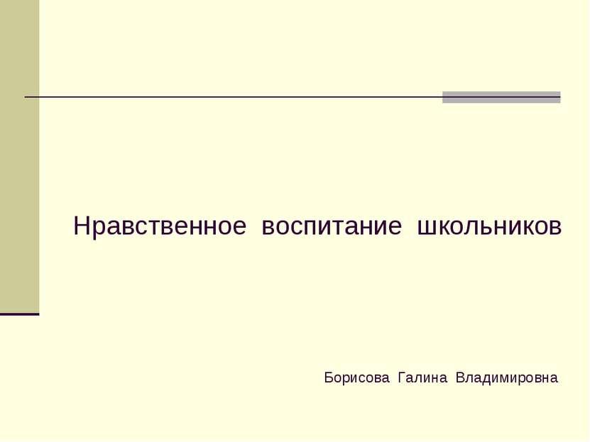 Нравственное воспитание школьников Борисова Галина Владимировна