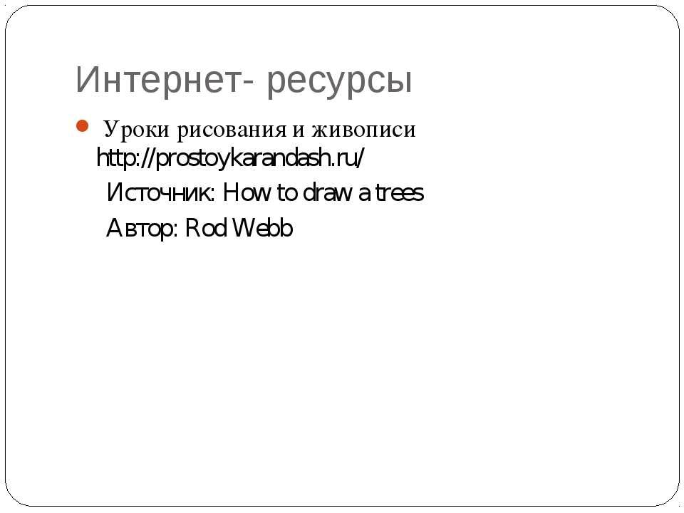 Интернет- ресурсы Уроки рисования и живописи http://prostoykarandash.ru/ Исто...