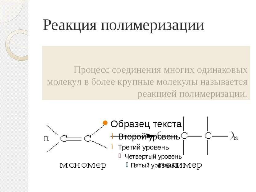 Реакция полимеризации Процесс соединения многих одинаковых молекул в более кр...