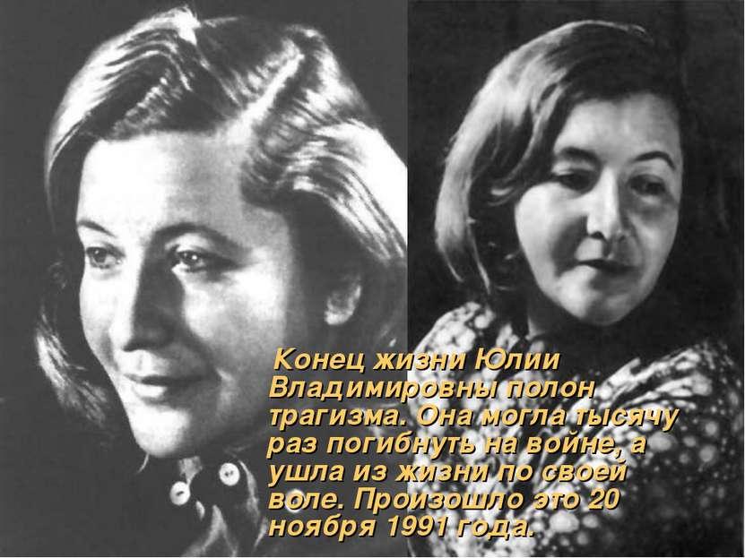 Конец жизни Юлии Владимировны полон трагизма. Она могла тысячу раз погибнуть ...