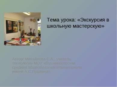 Тема урока: «Экскурсия в школьную мастерскую» Автор: Михайлова С.А., учитель ...