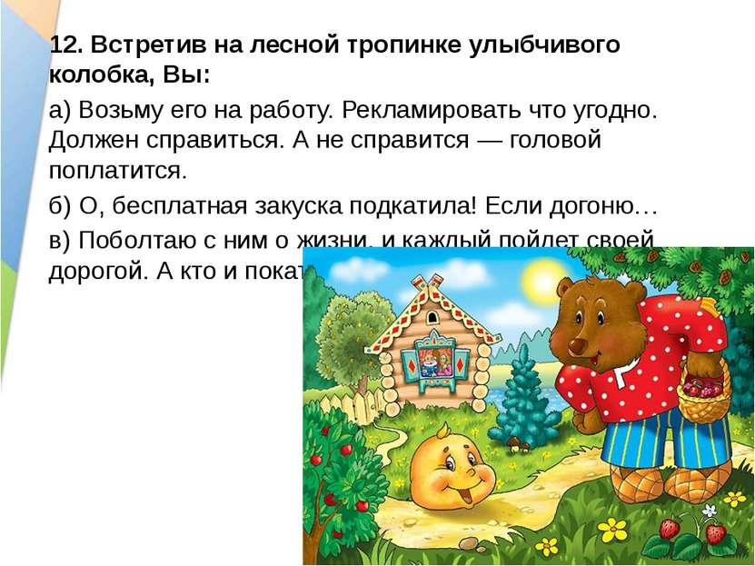 12.Встретив на лесной тропинке улыбчивого колобка, Вы: а)Возьму его на рабо...