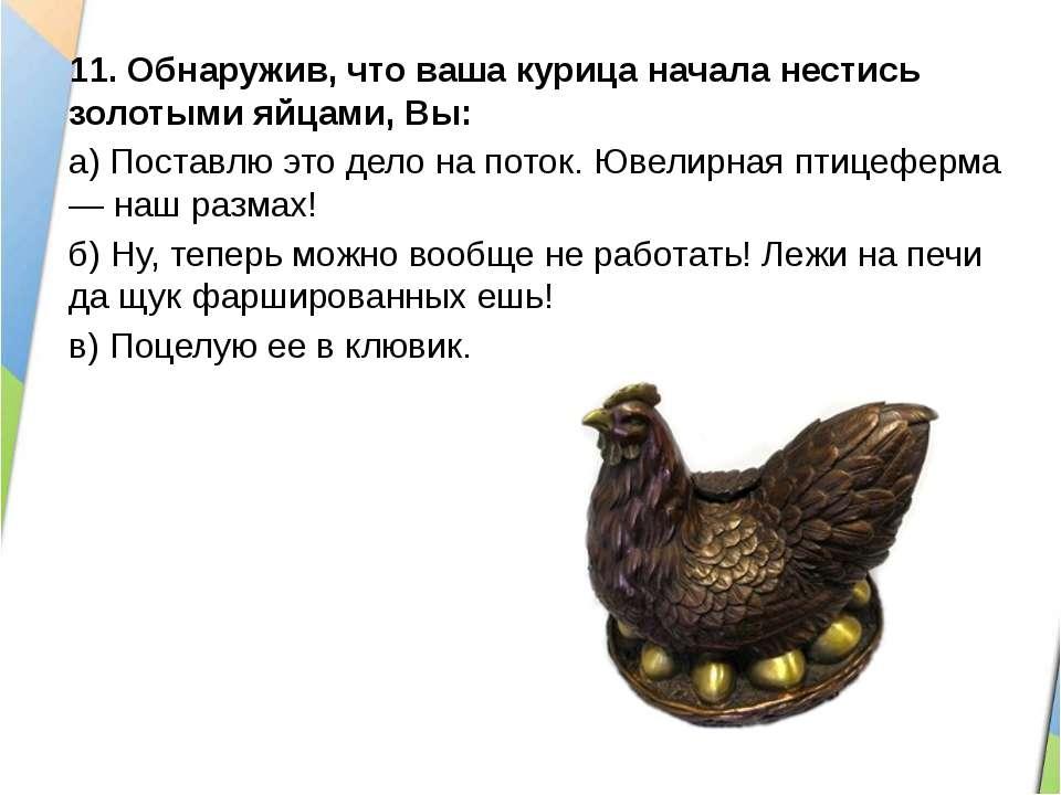 11.Обнаружив, что ваша курица начала нестись золотыми яйцами, Вы: а)Поставл...