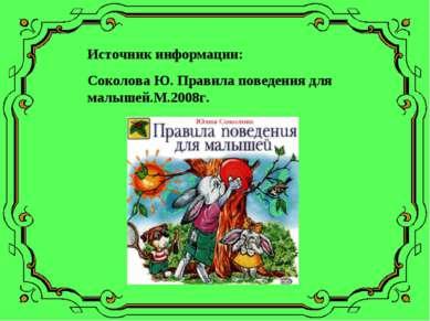 Источник информации: Соколова Ю. Правила поведения для малышей.М.2008г.