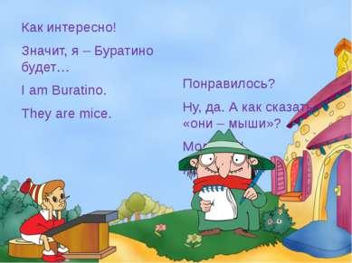 Как интересно! Значит, я – Буратино будет… I am Buratino. They are mice. Понр...