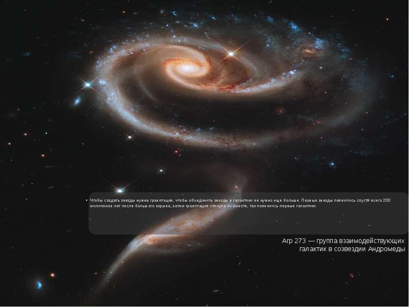 Чтобы создать звезды нужна гравитация, чтобы объединить звезды в галактики ее...
