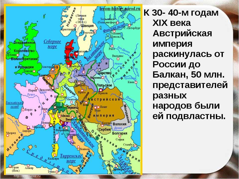 К 30- 40-м годам XIX века Австрийская империя раскинулась от России до Балкан...