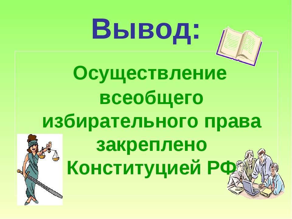 Вывод: Осуществление всеобщего избирательного права закреплено Конституцией РФ
