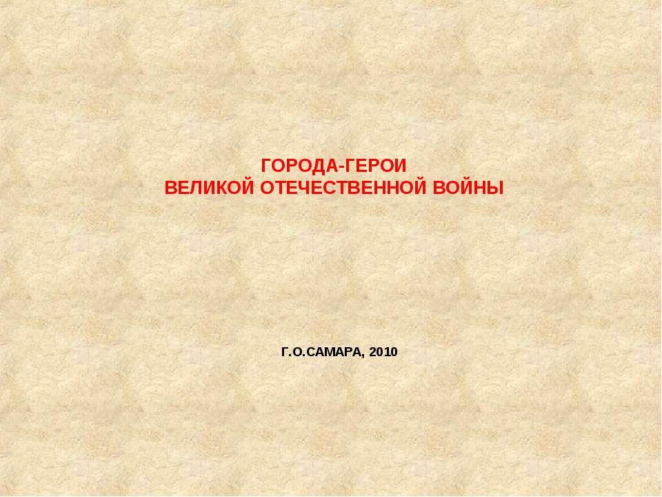 ГОРОДА-ГЕРОИ ВЕЛИКОЙ ОТЕЧЕСТВЕННОЙ ВОЙНЫ           Г.О.САМАРА, ...