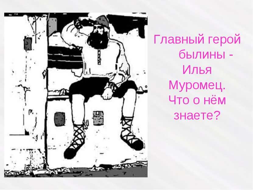 Главный герой былины - Илья Муромец. Что о нём знаете?