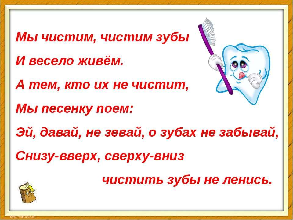 Мы чистим, чистим зубы И весело живём. А тем, кто их не чистит, Мы песенку по...