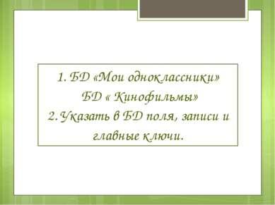 1. БД «Мои одноклассники» БД « Кинофильмы» 2. Указать в БД поля, записи и гла...