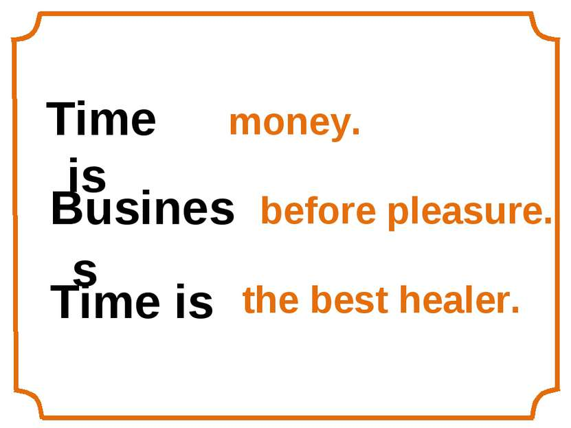 Time is money. Business before pleasure. Time is the best healer.