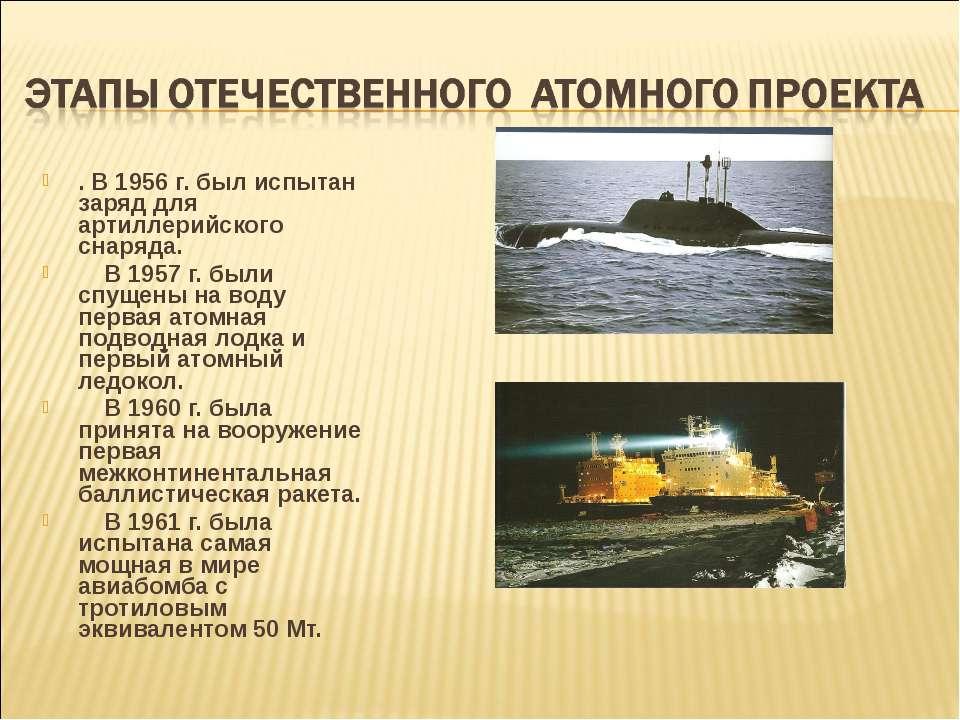 . В 1956 г. был испытан заряд для артиллерийского снаряда. В 1957 г. были спу...
