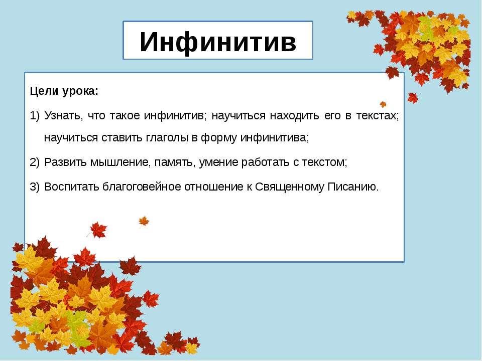 Цели урока: Узнать, что такое инфинитив; научиться находить его в текстах; на...