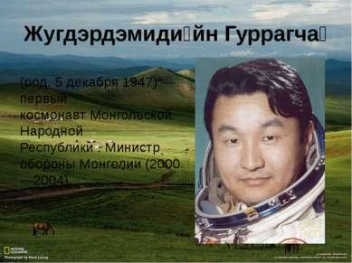 Жугдэрдэмиди йн Гуррагча (род.5 декабря1947)— первый космонавтМонгольской...