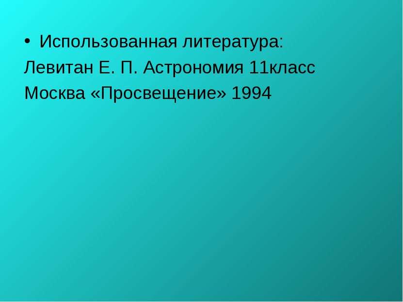 Использованная литература: Левитан Е. П. Астрономия 11класс Москва «Просвещен...