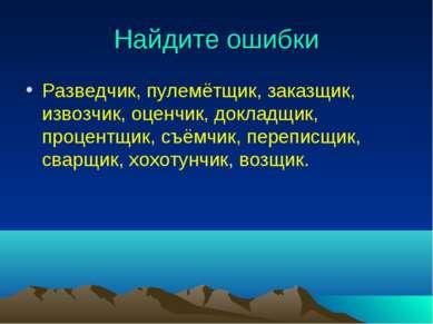 Найдите ошибки Разведчик, пулемётщик, заказщик, извозчик, оценчик, докладщик,...