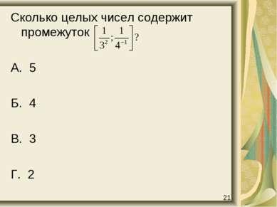 Сколько целых чисел содержит промежуток А. 5 Б. 4 В. 3 Г. 2 21