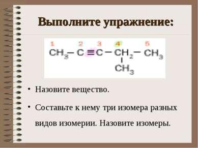 Выполните упражнение: Назовите вещество. Составьте к нему три изомера разных ...