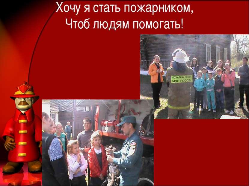 Хочу я стать пожарником, Чтоб людям помогать!