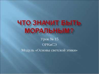 Урок № 15 ОРКиСЭ Модуль «Основы светской этики»