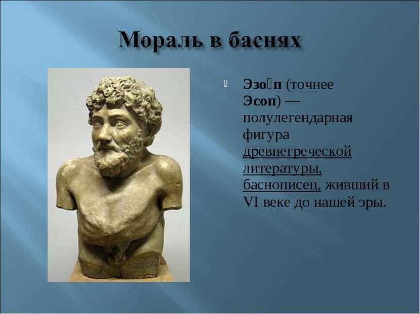 Эзо п (точнее Эсоп)— полулегендарная фигура древнегреческой литературы, басн...