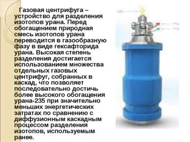 Газовая центрифуга – устройство для разделения изотопов урана. Перед обогащен...