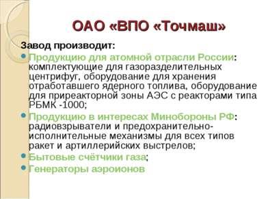 ОАО «ВПО «Точмаш» Завод производит: Продукцию для атомной отрасли России: ком...