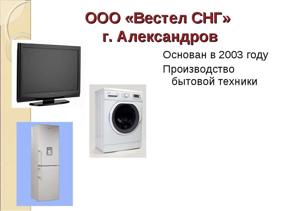 ООО «Вестел СНГ» г. Александров Основан в 2003 году Производство бытовой техники