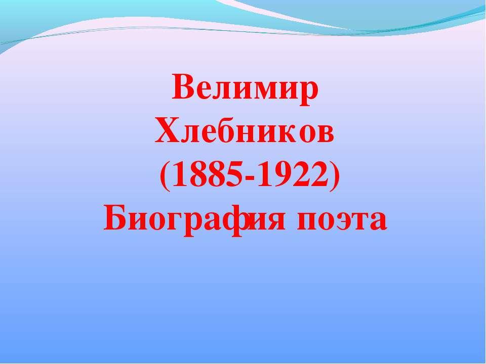 Велимир Хлебников (1885-1922) Биография поэта