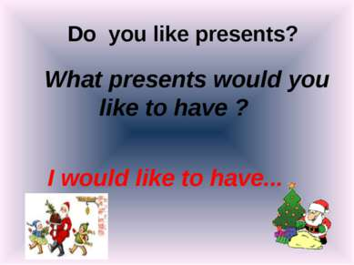 Do you like presents? What presents would you like to have ? I would like to ...