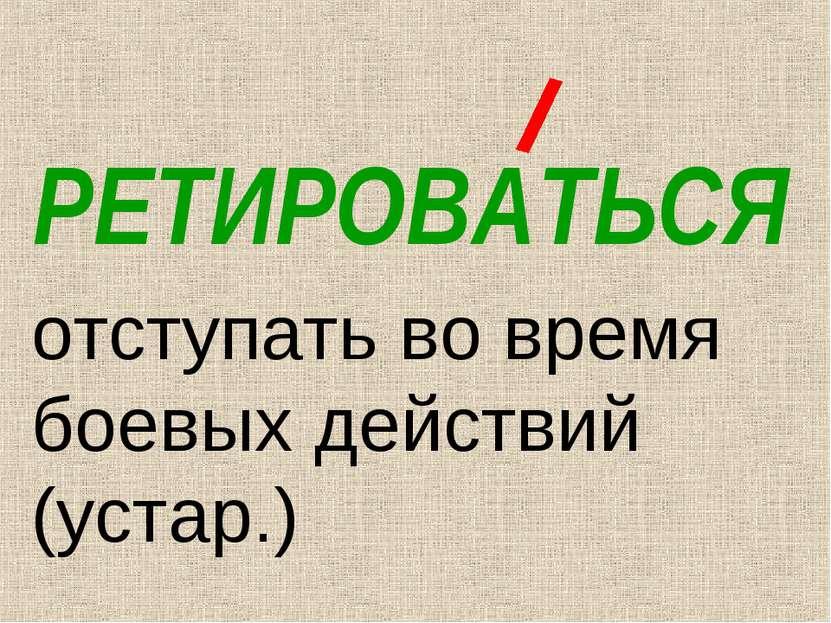 РЕТИРОВАТЬСЯ отступать во время боевых действий (устар.)