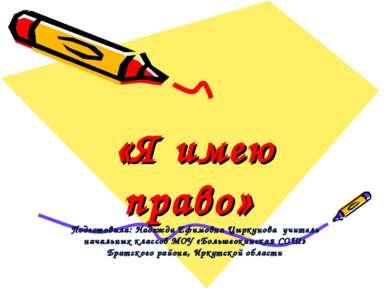 «Я имею право» Подготовила: Надежда Ефимовна Цыркунова учитель начальных клас...