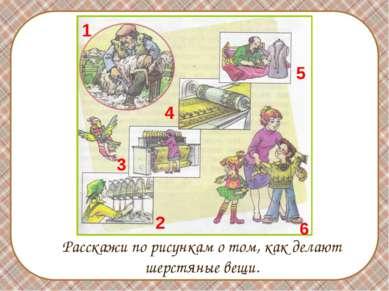 Расскажи по рисункам о том, как делают шерстяные вещи. 1 2 3 4 5 6