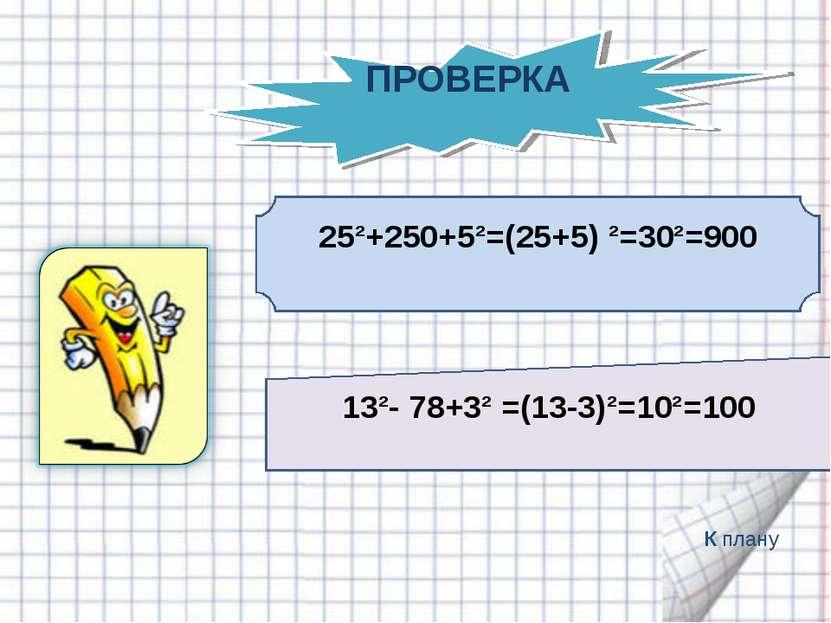 25²+250+5²=(25+5) ²=30²=900 13²- 78+3² =(13-3)²=10²=100 К плану ПРОВЕРКА