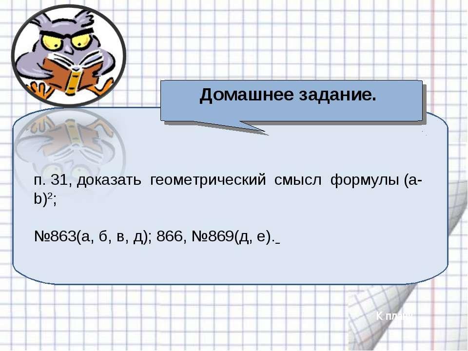 п. 31, доказать геометрический смысл формулы (a-b)2; №863(а, б, в, д); 866, №...