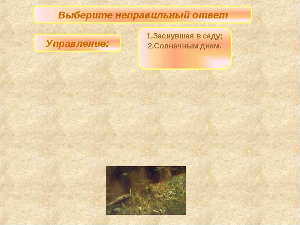 Выберите неправильный ответ Управление: 1.Заснувшая в саду; 2.Солнечным днем.