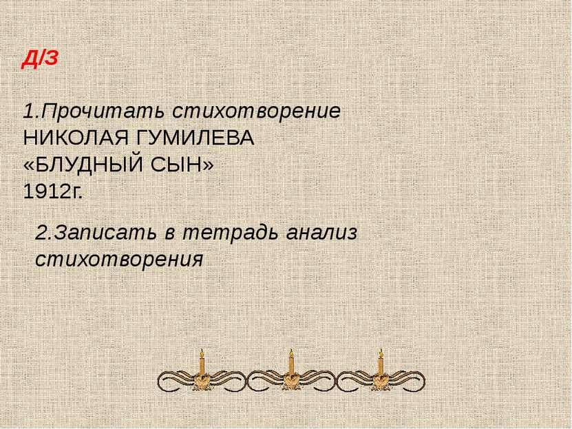 Д/З 1.Прочитать стихотворение НИКОЛАЯ ГУМИЛЕВА «БЛУДНЫЙ СЫН» 1912г. 2.Записат...