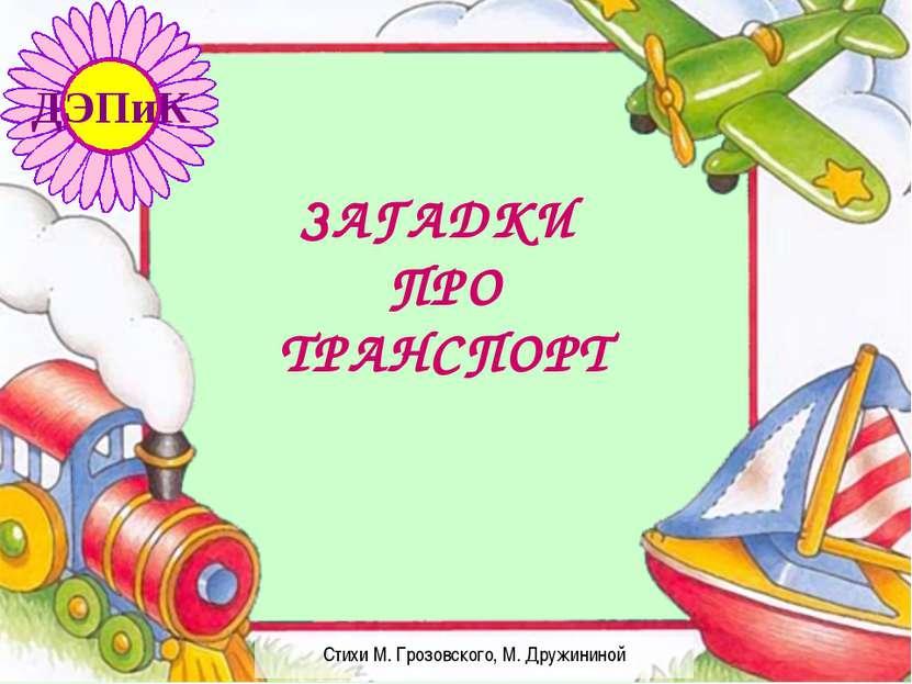 Стихи М. Грозовского, М. Дружининой ЗАГАДКИ ПРО ТРАНСПОРТ ДЭПиК