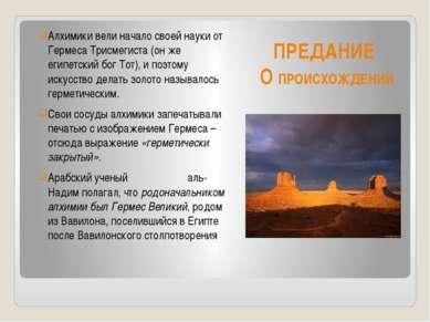ПРЕДАНИЕ О ПРОИСХОЖДЕНИИ Алхимики вели начало своей науки от Гермеса Трисмеги...