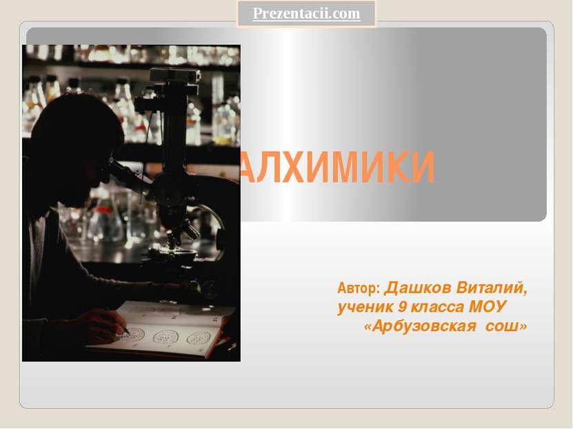 АЛХИМИКИ Автор: Дашков Виталий, ученик 9 класса МОУ «Арбузовская сош» Prezent...