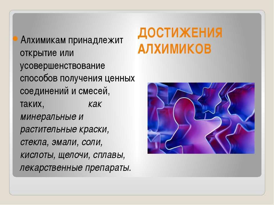 ДОСТИЖЕНИЯ АЛХИМИКОВ Алхимикам принадлежит открытие или усовершенствование сп...