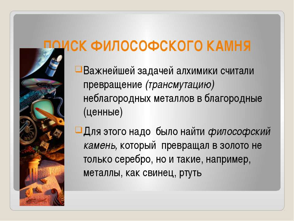 ПОИСК ФИЛОСОФСКОГО КАМНЯ Важнейшей задачей алхимики считали превращение (тран...