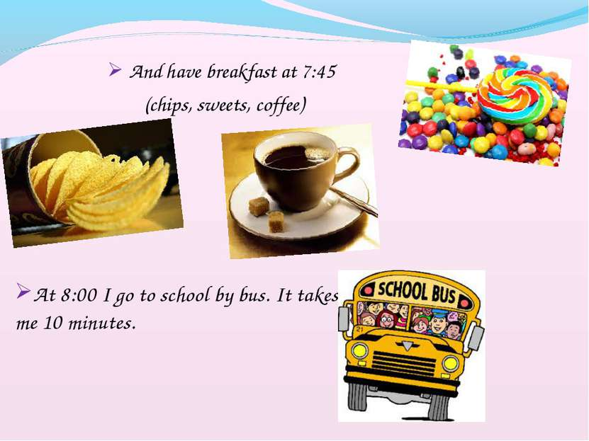 And have breakfast at 7:45 (chips, sweets, coffee) At 8:00 I go to school by ...
