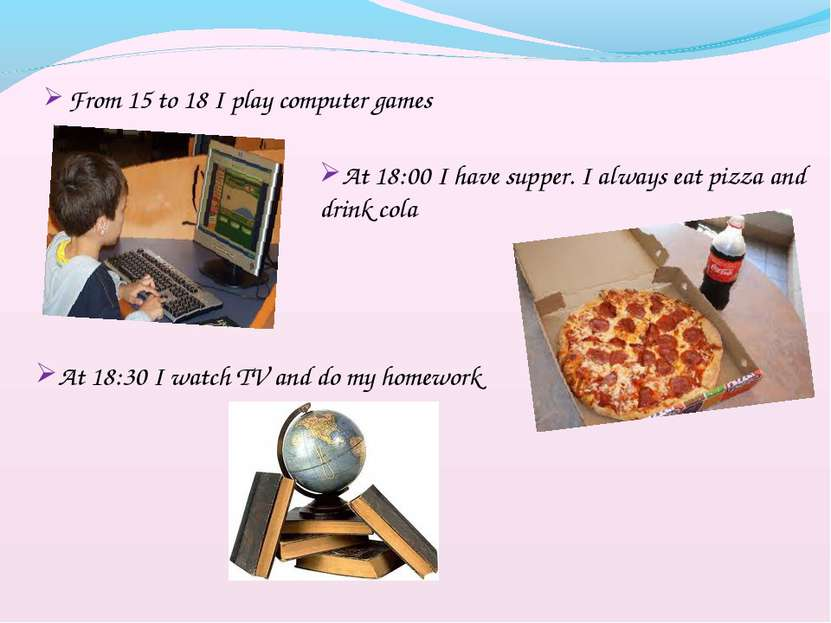 From 15 to 18 I play computer games At 18:00 I have supper. I always eat pizz...