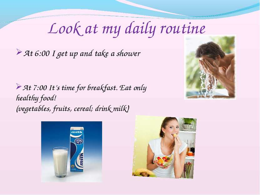 At 6:00 I get up and take a shower Look at my daily routine At 7:00 It's time...