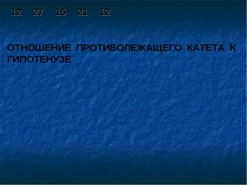 ОТНОШЕНИЕ ПРОТИВОЛЕЖАЩЕГО КАТЕТА К ГИПОТЕНУЗЕ 12 27 15 21 12