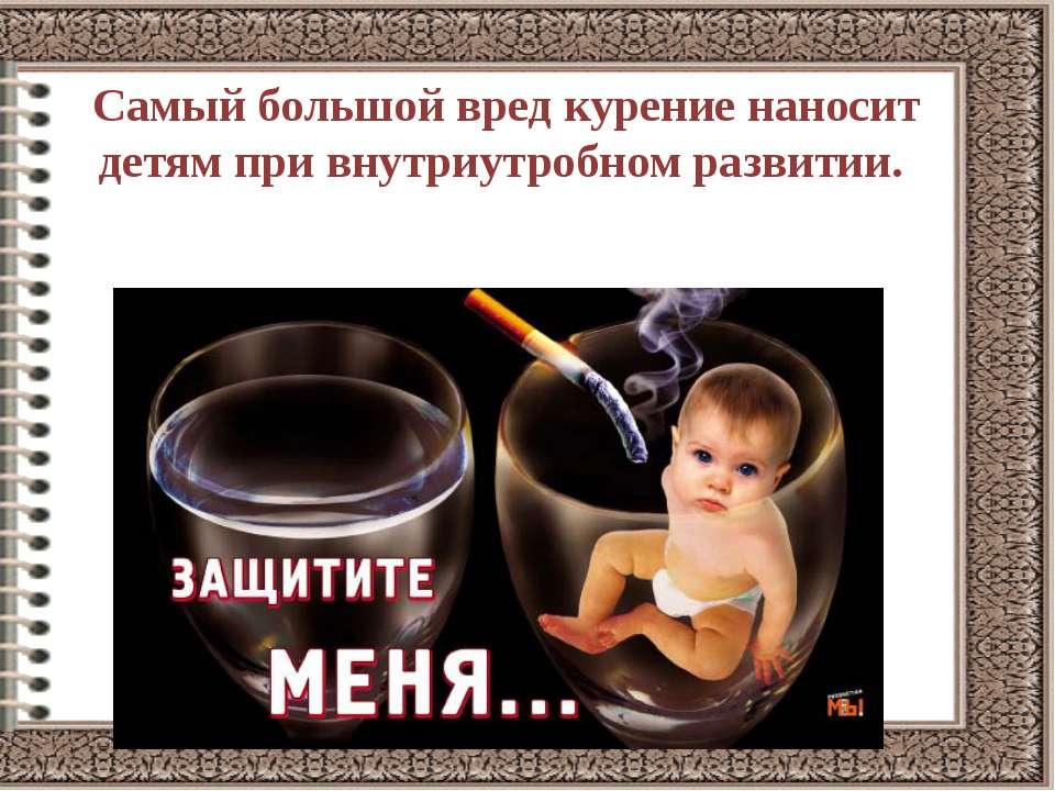 Самый большой вред курение наносит детям при внутриутробном развитии.